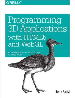 Programming 3D Applications with HTML5 and WebGL: 3D Animation and Visualization for Web Pages  by  Tony Parisi