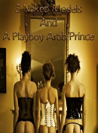 3 Naked Models And A Playboy Arab Prince  by  Tilda Lopez