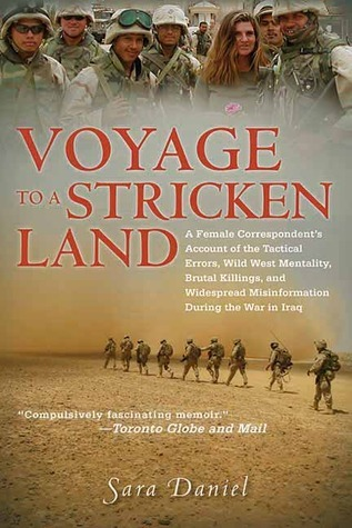 Voyage to a Stricken Land: A Female Correspondents Account of the Tactical Errors, Wild West Mentaility, Brutal Killings, and Widespread Misinformation During the War in Iraq Sara Daniel