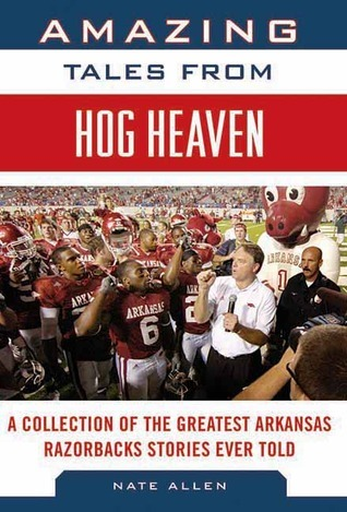 Amazing Tales from Hog Heaven: A Collection of the Greatest Arkansas Razorbacks Stories Ever Told  by  Nate Allen