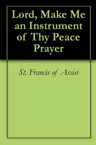 Lord, Make Me an Instrument of Thy Peace Prayer  by  Francis of Assisi
