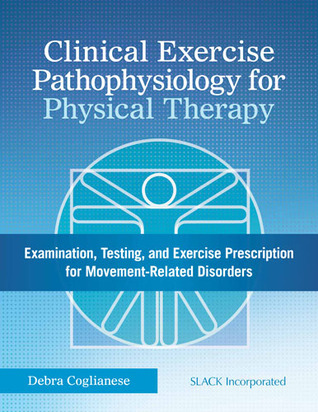 Clinical Exercise Pathophysiology for Physical Therapy: Examination, Testing, and Exercise Prescription for Movement-Related Disorders  by  D. Coglianese