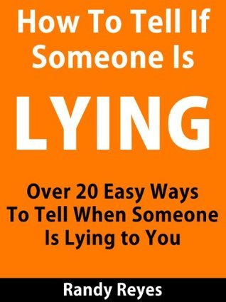 How to Tell If Someone is Lying - Over 20 Easy Ways To Tell When Someone Is Lying To You  by  Randy Reyes