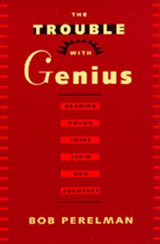 The Trouble with Genius: Reading Pound, Joyce, Stein, and Zukofsky Bob Perelman