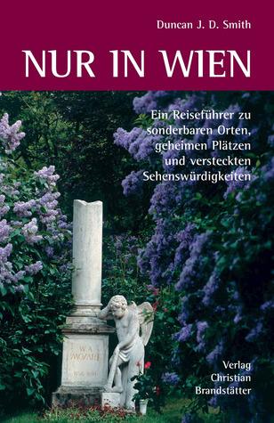 Nur In Wien: Ein Reiseführer Zu Sonderbaren Orten, Geheimen Plätzen Und Versteckten Sehenswürdigkeiten  by  Duncan J.D. Smith