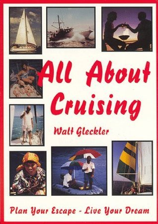 All About Cruising: Prepare Yourself - Equip Your Boat - Plan Your Escape - Live Your Dream  by  Walt Gleckler