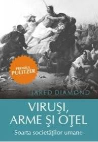 Virusi, arme si otel. Soarta societatilor umane Jared Diamond