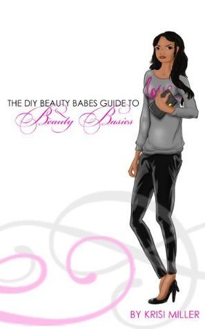 The DIY Beauty Babes Guide to Beauty Basics  by  Krisi Miller