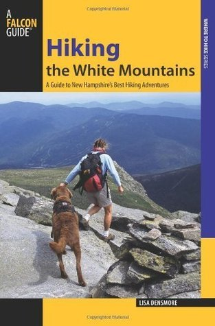 Hiking the White Mountains: A Guide to New Hampshires Best Hiking Adventures (Regional Hiking Series) Lisa Densmore