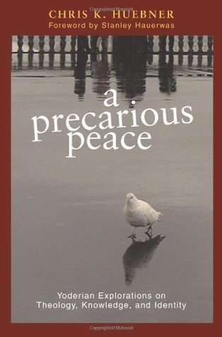 A Precarious Peace: Yoderian Explorations on Theology, Knowledge, And Identity  by  Chris K. Huebner