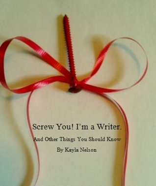 Screw You! Im a Writer. And Other Things You Should Know  by  Kayla Nelson