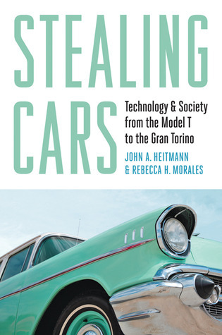Stealing Cars: Technology and Society from the Model T to the Gran Torino  by  John A. Heitmann