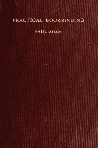 Practical Bookbinding - With 127 Illustrations  by  Paul Adam