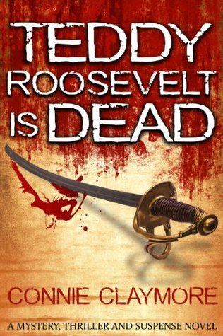 Mystery Thriller And Suspense Novel - Teddy Roosevelt is Dead Connie Claymore