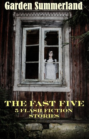 The Fast Five: Five Flash Fiction Stories  by  Garden Summerland