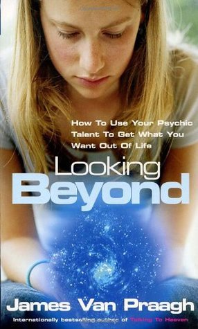 Looking Beyond: How To Use Your Psychic Talent To Get What You Want James Van Praagh