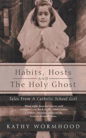 Habits, Hosts and The Holy Ghost: Tales From A Catholic School Girl  by  Kathy Wormhood