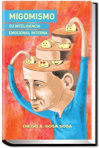 MIGOMISMO Su Inteligencia Emocional Interna  by  Diego A. Sosa Sosa