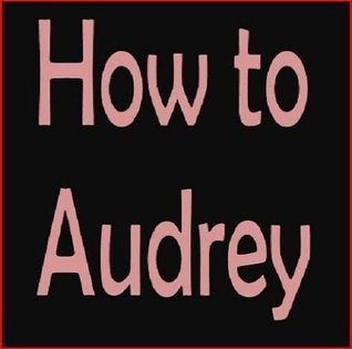 How to Audrey: Hepburn Lessons in Love and Life Karina Hughes-Eperson