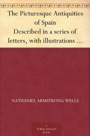The Picturesque Antiquities of Spain Described in a series of letters, with illustrations representing Moorish palaces, cathedrals, and other monuments ... of Burgos, Valladolid, Toledo, and Seville. Nathaniel Armstrong Wells