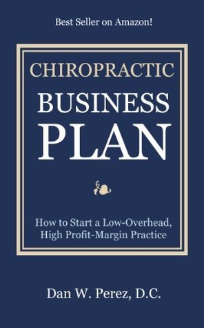 Chiropractic Business Plan: How to Start a Low Overhead, High Profit Margin Practice  by  Dan Perez