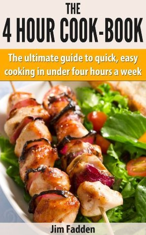 The 4 hour cook book: The ultimate guide to quick, easy, cooking in under four hours a week  by  Jim Fadden