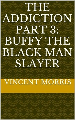 THE ADDICTION PART 3: BUFFY THE BLACK MAN SLAYER  by  Vincent Morris