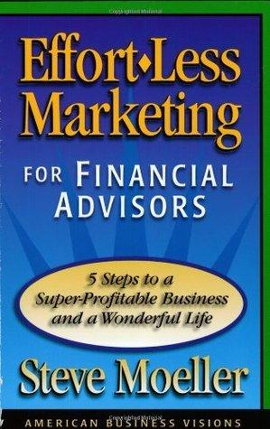 Effort-Less Marketing for Financial Advisors  by  Steve Moeller