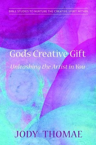 Gods Creative Gift-Unleashing the Artist in You: Bible Studies to Nurture the Creative Spirit Within  by  Jody Thomae
