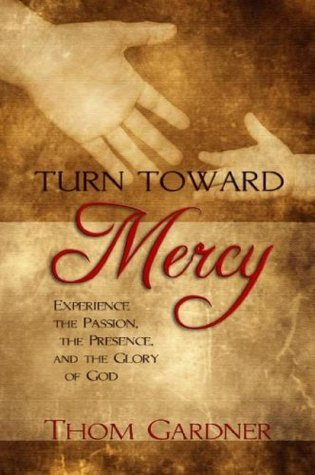 Turn Toward Mercy: Experience the Passion, the Presence and the Glory of God  by  Thom Gardner