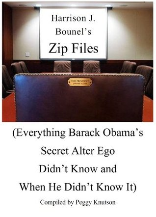 Harrison J. Bounels Zip Files(Everything Barack Obamas Secret Alter Ego Didnt Know and When He didnt Know It)  by  Peggy Knutson