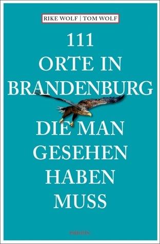 111 Orte in Brandenburg die man gesehen haben muss Rike Wolf