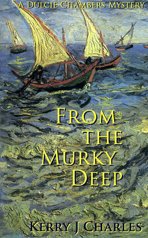 From the Murky Deep (Dulcie Chambers Mysteries, #2) Kerry J. Charles