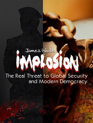 Implosion: The Real Threat to Global Security and Modern Democracy James          White