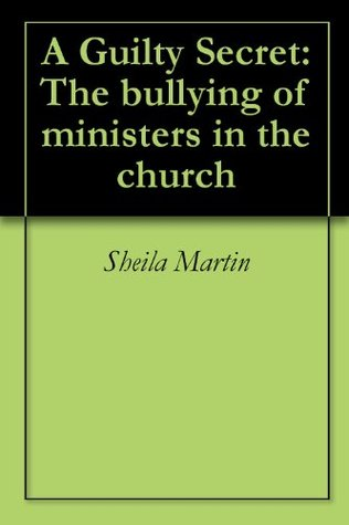 A Guilty Secret: The bullying of ministers in the church  by  Sheila Martin