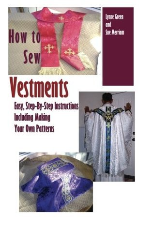 How To Sew Vestments: Easy, Step-By-Step Instructions Including Making Your Own Patterns Lynne Green