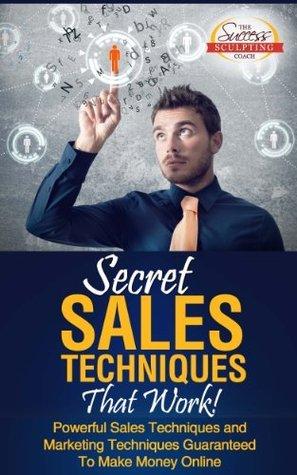 Secret Sales Techniques That Work! - Powerful Sales Techniques and Marketing Techniques Guaranteed To Make Money Online The Success Sculpting Coach