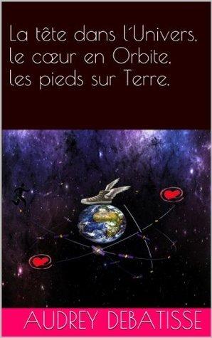 La tête dans l´Univers, le cœur en Orbite, les pieds sur Terre. Audrey DEBATISSE