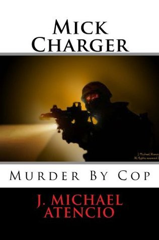 Mick Charger - Murder  by  Cop by J. Atencio