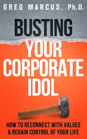 Busting Your Corporate Idol: How To Reconnect With Values & Regain Control Of Your Life Greg Marcus