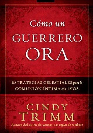 Cómo Un Guerrero Ora: Estrategias celestiales para la comunión íntima con Dios  by  Cindy Trimm