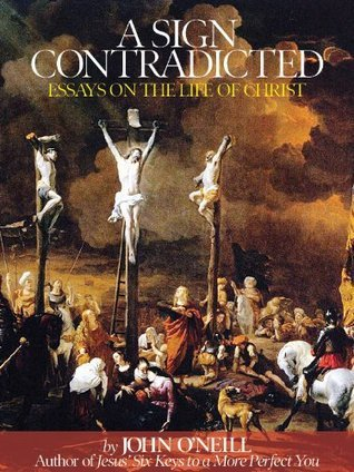 A Sign of Contradiction: Essays on the Life of Christ John ONeill