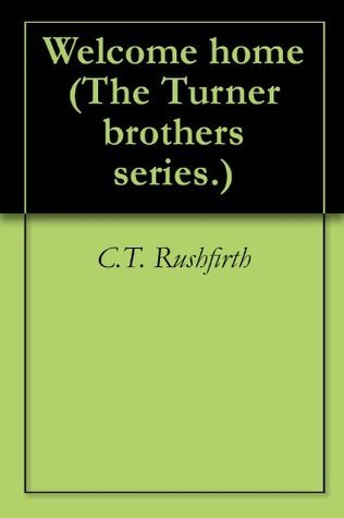 Welcome home (The Turner brothers series.)  by  C.T. Rushfirth