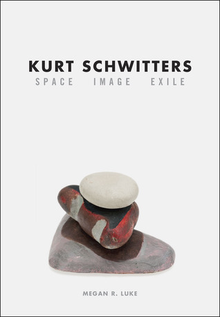 Kurt Schwitters: Space, Image, Exile Megan R. Luke