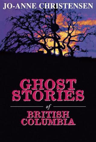Ghost Stories of British Columbia Jo-Anne Christensen