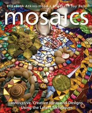 Mosaics: Innovative, Creative Ideas and Designs Using the Latest Techniques  by  Elizabeth Atkins-Hood