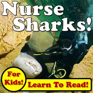 Nurse Sharks! Learn About Nurse Sharks While Learning To Read - Nurse Sharks Photos And Facts Make It Easy! (Over 45+ Photos of Nurse Sharks)  by  Monica Molina