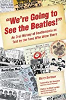 Were Going to See the Beatles!: An Oral History of Beatlemania as Told the Fans Who Were There by Garry Berman
