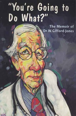 Youre Going to Do What?: The Memoir of Dr. W. Gifford-Jones  by  Ken Walker