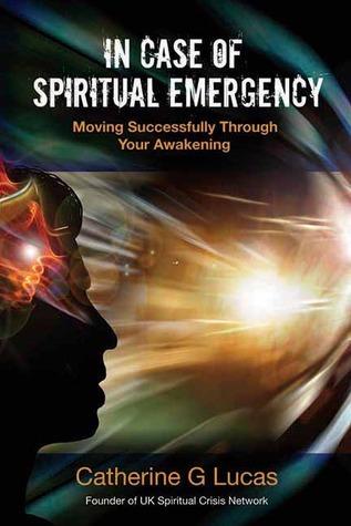 In Case of Spiritual Emergency: Moving Successfully Through Your Awakening Catherine G. Lucas